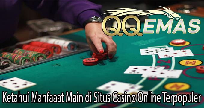 Ketahui Manfaaat Main di Situs Casino Online Terpopuler