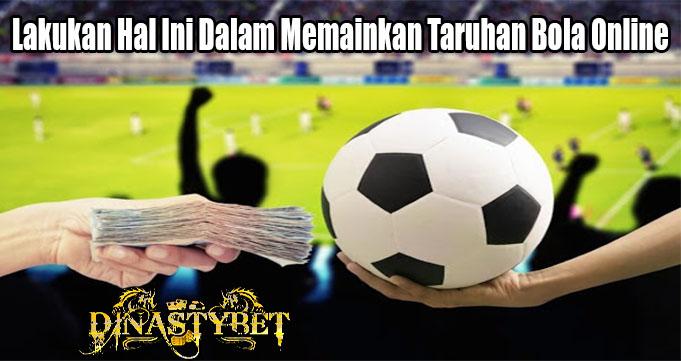 Lakukan Hal Ini Dalam Memainkan Taruhan Bola Online
